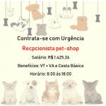 CONTRATA-SE URGENTE: Pet-Shop Recepcionista – Salário: R$ 1.425,26 + VT + VA – Não é necessário ter experiência!